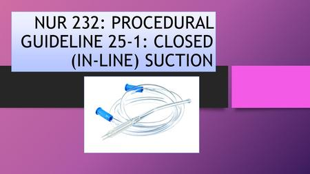 NUR 232: PROCEDURAL GUIDELINE 25-1: CLOSED (IN-LINE) SUCTION.