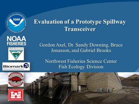 Evaluation of a Prototype Spillway Transceiver Gordon Axel, Dr. Sandy Downing, Bruce Jonasson, and Gabriel Brooks Northwest Fisheries Science Center Fish.