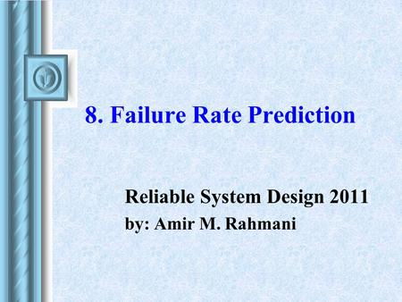 8. Failure Rate Prediction Reliable System Design 2011 by: Amir M. Rahmani.