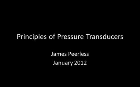 Principles of Pressure Transducers James Peerless January 2012.