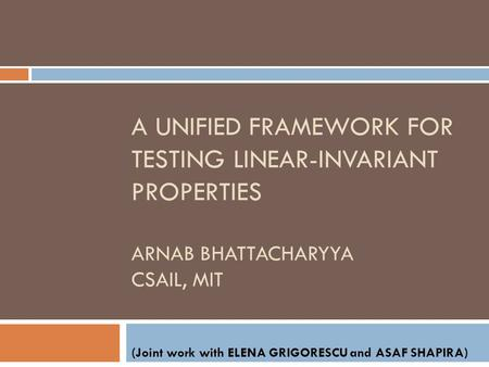 A UNIFIED FRAMEWORK FOR TESTING LINEAR-INVARIANT PROPERTIES ARNAB BHATTACHARYYA CSAIL, MIT (Joint work with ELENA GRIGORESCU and ASAF SHAPIRA)
