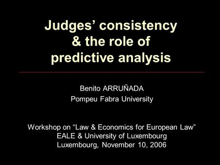 "Judges' consistency & the role of predictive analysis Benito ARRUÑADA Pompeu Fabra University Workshop on ""Law & Economics for European Law"" EALE & University."