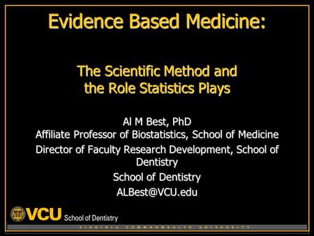 V I R G I N A C O M M O N W E A L T H U N I V E R S I T Y Evidence Based Medicine: The Scientific Method and the Role Statistics Plays Al M Best, PhD Affiliate.