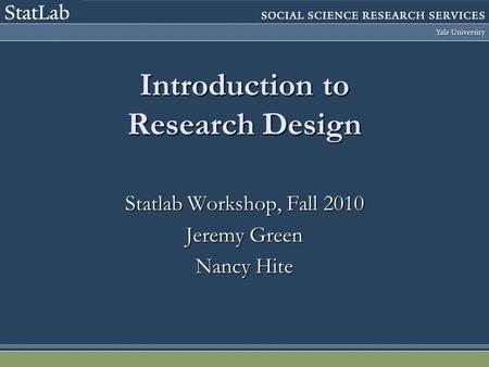 Introduction to Research Design Statlab Workshop, Fall 2010 Jeremy Green Nancy Hite.