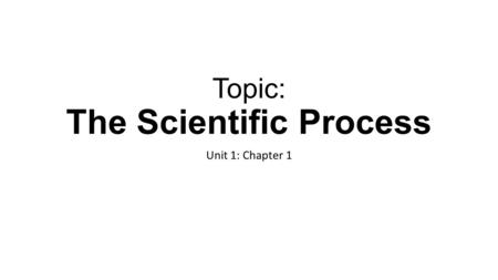 Topic: The Scientific Process Unit 1: Chapter 1. What is the goal of Scientific Investigations? Scientific investigations: Are the heart of science Produce.