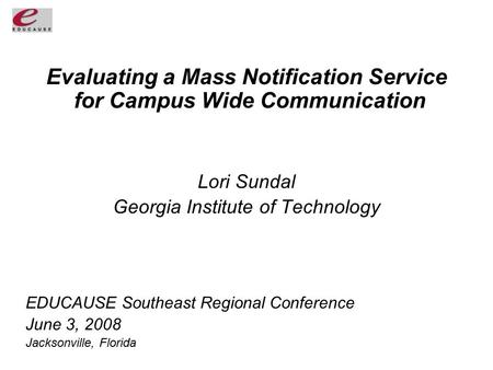 Evaluating a Mass Notification Service for Campus Wide Communication Lori Sundal Georgia Institute of Technology EDUCAUSE Southeast Regional Conference.