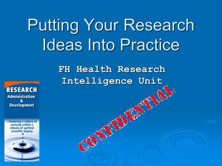 Putting Your Research Ideas Into Practice FH Health Research Intelligence Unit.