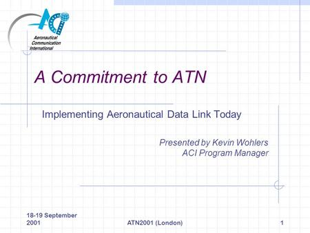 18-19 September 2001ATN2001 (London)1 A Commitment to ATN Implementing Aeronautical Data Link Today Presented by Kevin Wohlers ACI Program Manager.