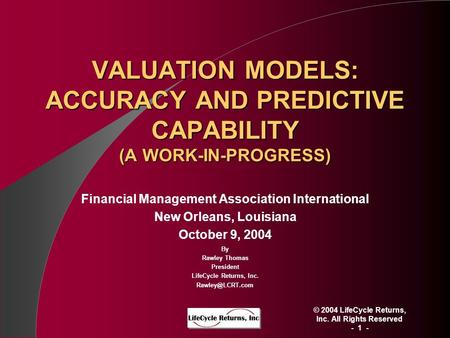 © 2004 LifeCycle Returns, Inc. All Rights Reserved - 1 - VALUATION MODELS: ACCURACY AND PREDICTIVE CAPABILITY (A WORK-IN-PROGRESS) Financial Management.
