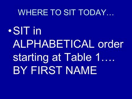 WHERE TO SIT TODAY… SIT in ALPHABETICAL order starting at Table 1…. BY FIRST NAME.