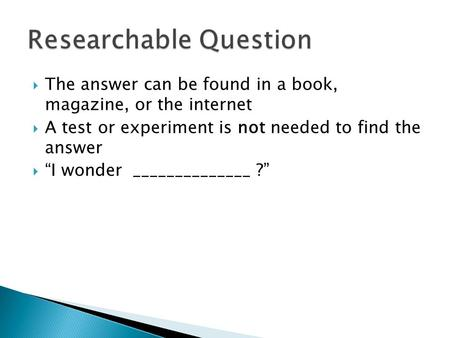 " The answer can be found in a book, magazine, or the internet  A test or experiment is not needed to find the answer  ""I wonder ______________ ?"""