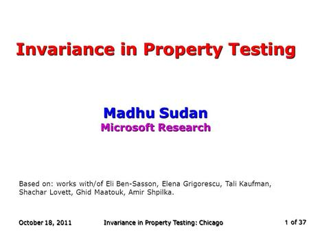 Of 37 October 18, 2011 Invariance in Property Testing: Chicago 1 Invariance in Property Testing Madhu Sudan Microsoft Research TexPoint fonts used in EMF.