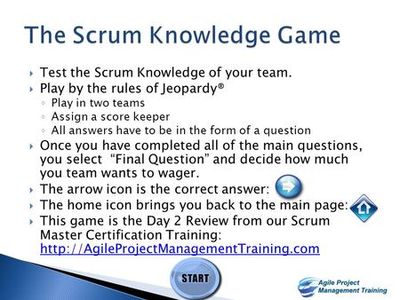 1 1  Test the Scrum Knowledge of your team.  Play by the rules of Jeopardy® ◦ Play in two teams ◦ Assign a score keeper ◦ All answers have to be in.