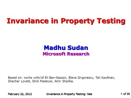 Of 39 February 22, 2012 Invariance in Property Testing: Yale 1 Invariance in Property Testing Madhu Sudan Microsoft Research TexPoint fonts used in EMF.