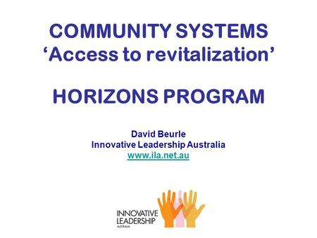 COMMUNITY SYSTEMS 'Access to revitalization' HORIZONS PROGRAM David Beurle Innovative Leadership Australia www.ila.net.au www.ila.net.au.