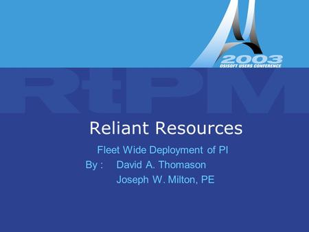 Copyright © 2003 OSI Software, Inc. All rights reserved. Reliant Resources Fleet Wide Deployment of PI By : David A. Thomason Joseph W. Milton, PE.