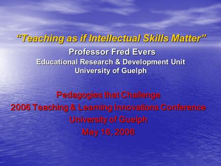 """Teaching as if Intellectual Skills Matter"" Professor Fred Evers Educational Research & Development Unit University of Guelph Pedagogies that Challenge."