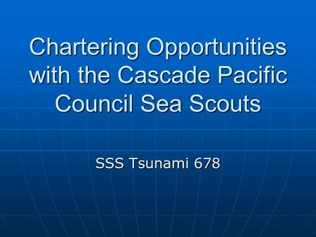 Chartering Opportunities with the Cascade Pacific Council Sea Scouts SSS Tsunami 678.