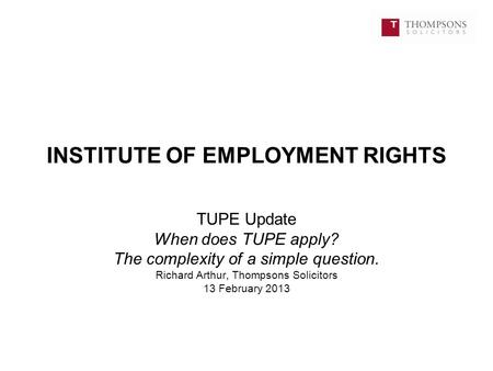 INSTITUTE OF EMPLOYMENT RIGHTS TUPE Update When does TUPE apply? The complexity of a simple question. Richard Arthur, Thompsons Solicitors 13 February.