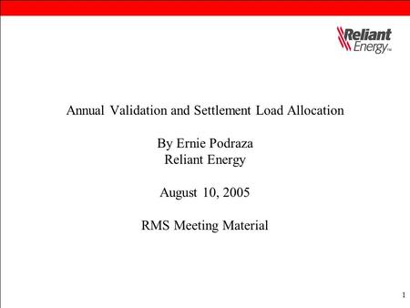 1 Annual Validation and Settlement Load Allocation By Ernie Podraza Reliant Energy August 10, 2005 RMS Meeting Material.