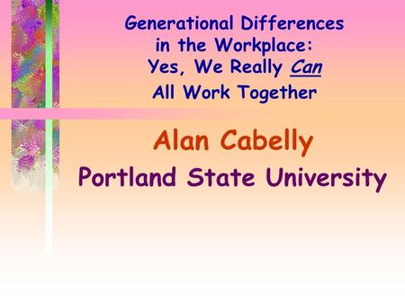 Generational Differences in the Workplace: Yes, We Really Can All Work Together Alan Cabelly Portland State University.