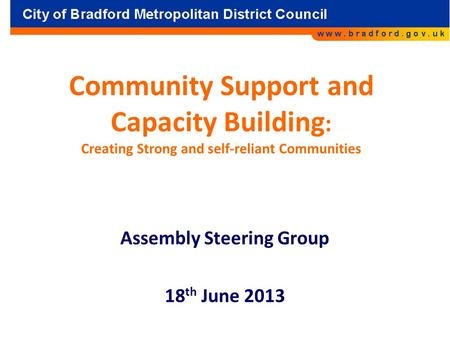 Community Support and Capacity Building : Creating Strong and self-reliant Communities Assembly Steering Group 18 th June 2013.