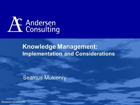 ©Andersen Consulting 2000 Knowledge Management: Implementation and Considerations Seamus Mulconry.