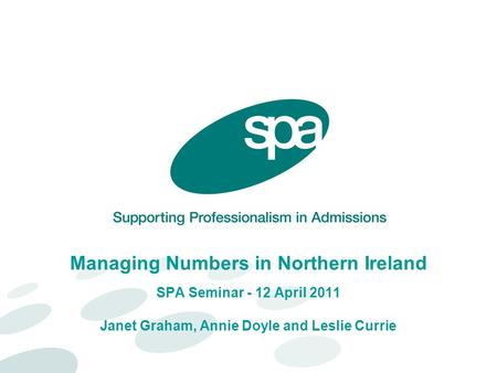 Managing Numbers in Northern Ireland SPA Seminar - 12 April 2011 Janet Graham, Annie Doyle and Leslie Currie.