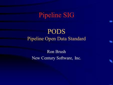 Pipeline SIG PODS Pipeline Open Data Standard Ron Brush New Century Software, Inc.