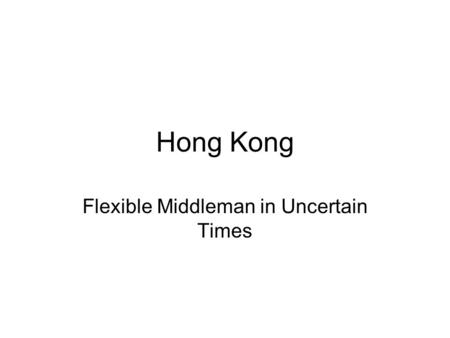 Hong Kong Flexible Middleman in Uncertain Times. Big Trends in HK De-industrialization Economic reintegration with China Externally Oriented Economy.