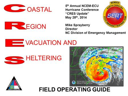 "OASTAL FIELD OPERATING GUIDE EGION VACUATION AND HELTERING 5 th Annual NCEM-ECU Hurricane Conference ""CRES Update"" May 28 th, 2014 Mike Sprayberry Director."