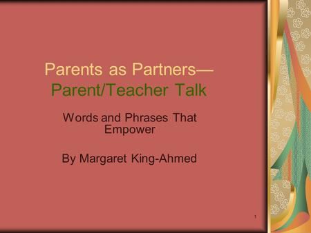 1 Parents as Partners— Parent/Teacher Talk Words and Phrases That Empower By Margaret King-Ahmed.