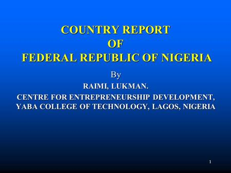 1 COUNTRY REPORT <strong>OF</strong> FEDERAL REPUBLIC <strong>OF</strong> NIGERIA By RAIMI, LUKMAN. CENTRE FOR ENTREPRENEURSHIP DEVELOPMENT, YABA COLLEGE <strong>OF</strong> TECHNOLOGY, LAGOS, NIGERIA.