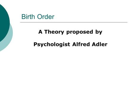 Birth Order A Theory proposed by Psychologist Alfred Adler.