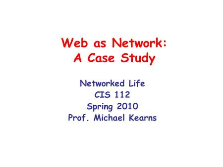 Web as Network: A Case Study Networked Life CIS 112 Spring 2010 Prof. Michael Kearns.