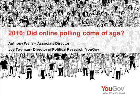 2010: Did online polling come of age? Anthony Wells – Associate Director Joe Twyman - Director of Political Research, YouGov.