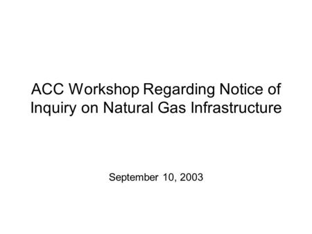 ACC Workshop Regarding Notice of Inquiry on Natural Gas Infrastructure September 10, 2003.