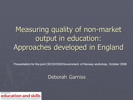 Measuring quality of non-market output in education: Approaches developed in England Deborah Garniss Presentation for the joint OECD/ONS/Government of.