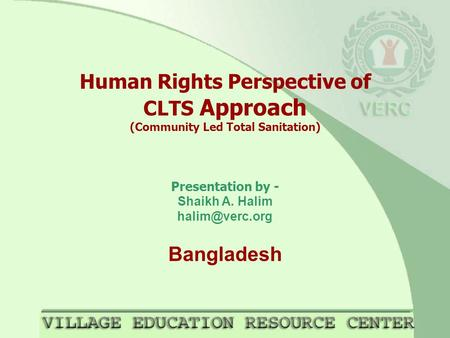 Human Rights Perspective of CLTS Approach (Community Led Total Sanitation) Presentation by - Shaikh A. Halim Bangladesh.