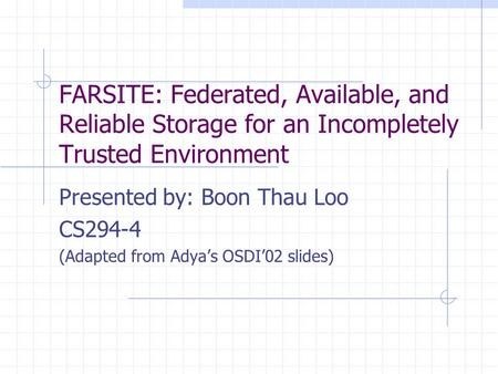 FARSITE: Federated, Available, and Reliable Storage for an Incompletely Trusted Environment Presented by: Boon Thau Loo CS294-4 (Adapted from Adya's OSDI'02.