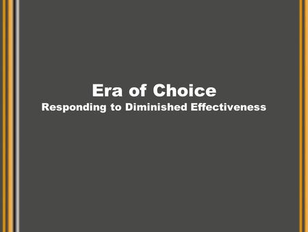 Era of Choice Responding to Diminished Effectiveness.