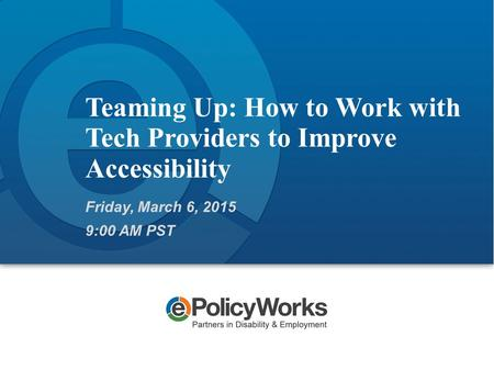 Teaming Up: How to Work with Tech Providers to Improve Accessibility Friday, March 6, 2015 9:00 AM PST.