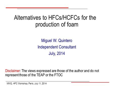 MWQ, HFC Workshop, Paris, July 11, 2014 Miguel W. Quintero Independent Consultant July, 2014 Alternatives to HFCs/HCFCs for the production of foam Disclaimer:
