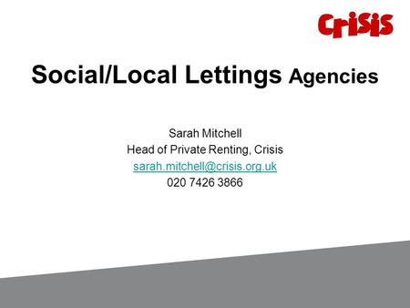 Social/Local Lettings Agencies Sarah Mitchell Head of Private Renting, Crisis 020 7426 3866.