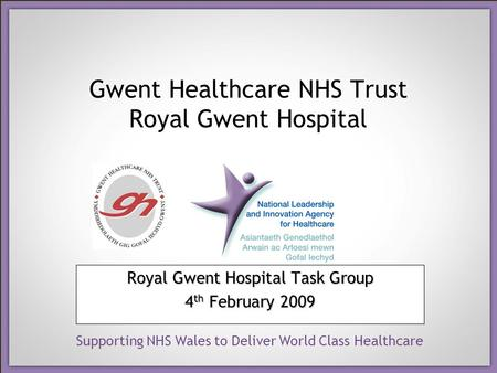 Supporting NHS Wales to Deliver World Class Healthcare Gwent Healthcare NHS Trust Royal Gwent Hospital Royal Gwent Hospital Task Group 4 th February 2009.