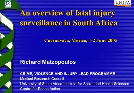 Richard Matzopoulos CRIME, VIOLENCE AND INJURY LEAD PROGRAMME Medical Research Council University of South Africa Institute for Social and Health Sciences.