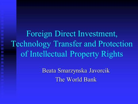Foreign Direct Investment, Technology Transfer and Protection of Intellectual Property Rights Beata Smarzynska Javorcik The World Bank.