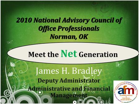 2010 National Advisory Council of Office Professionals Norman, OK James H. Bradley Deputy Administrator Administrative and Financial Management Meet the.