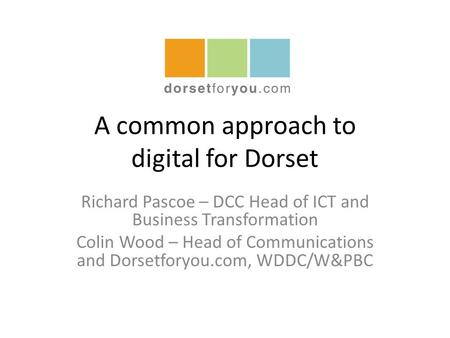 A common approach to digital for Dorset Richard Pascoe – DCC Head of ICT and Business Transformation Colin Wood – Head of Communications and Dorsetforyou.com,