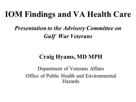 IOM Findings and VA Health Care Presentation to the Advisory Committee on Gulf War Veterans Craig Hyams, MD MPH Department of Veterans Affairs Office of.